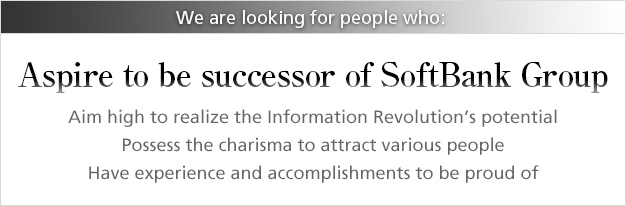 We are looking for people who: Aspire to be successor of SoftBank Group / Aim high to realize the Information Revolution's potential / Possess the charisma to attract various people / Have experience and accomplishments to be proud of