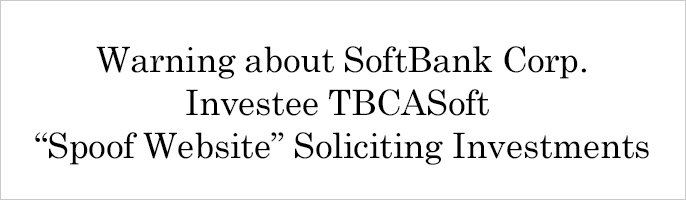 "Warning about SoftBank Corp. Investee TBCASoft ""Spoof Website"" Soliciting Investments"