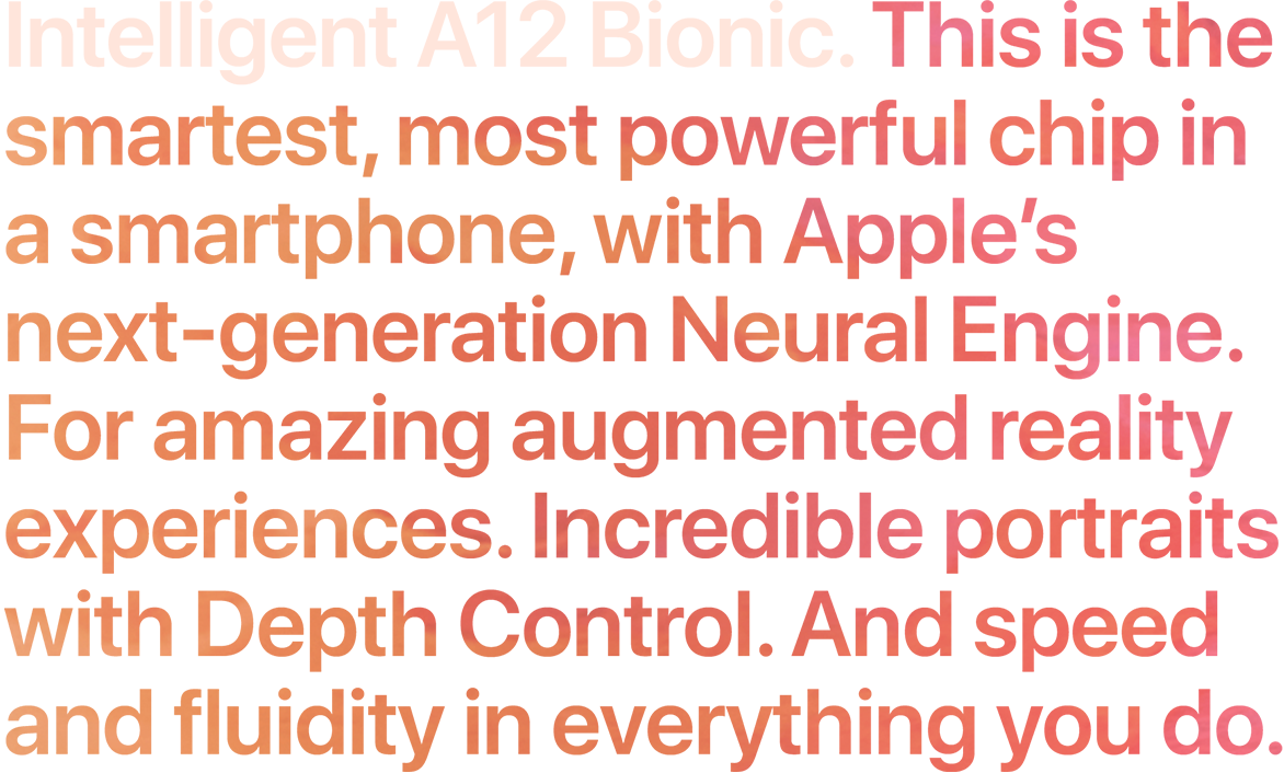 Intelligent A12 Bionic. This is the smartest, most powerful chip in a smartphone, with our next-generation Neural Engine. For amazing augmented reality experiences. Incredible portraits with Depth Control. And speed and fluidity in everything you do.