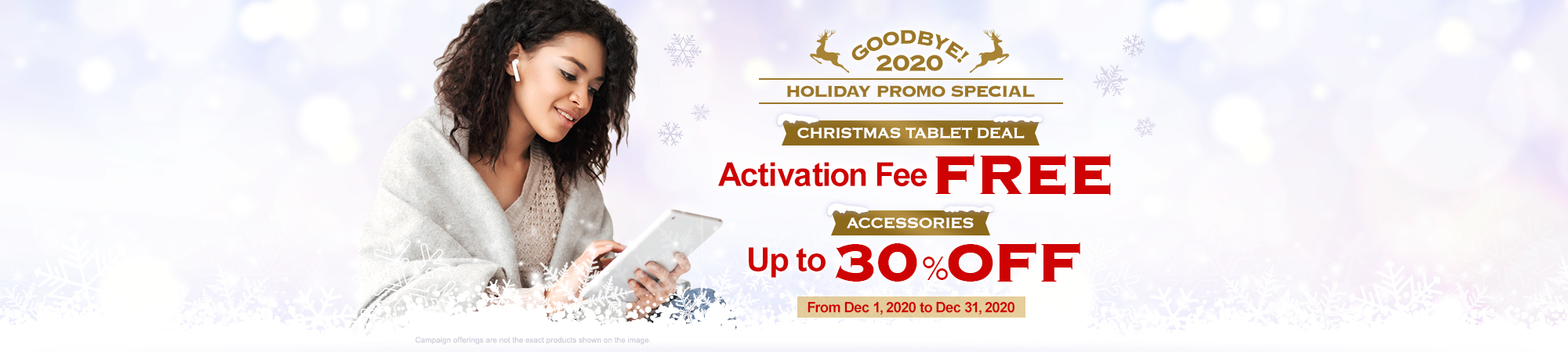 GOOD BYE!2020 HOLIDAY PROMO SPECIAL CHRISTMAS TABLET DEAL Activation Fee FREE ACCESSORIES Up to 30% OFF From Dec 1, 2020 to Dec 31,2020 Campaign offerings are not the exact products shown on the image.