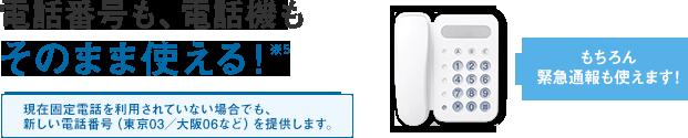 電話番号も、電話機もそのまま使える!※4 現在固定電話をご利用されていない場合でも、新しい電話番号(東京03/大阪06など)を提供いたします。 もちろん緊急通報も使えます!